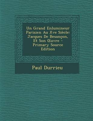 Grand Enlumineur Parisien Au Xve Siecle - Jacques de Besancon, Et Son Uvre (English, French, Paperback, Primary Source): Paul...