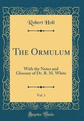 The Ormulum, Vol. 1 - With the Notes and Glossary of Dr. R. M. White (Classic Reprint) (Hardcover): Robert Holt