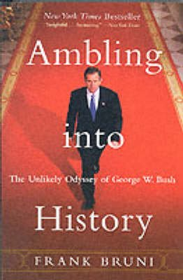 Ambling into History - The Unlikely Odyssey of George W. Bush (Paperback, New edition): Frank Bruni