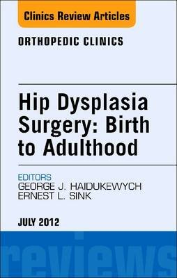 Hip Dysplasia Surgery: Birth to Adulthood, an Issue of Orthopedic Clinics - E-Book (Electronic book text): George J. Haidukewych