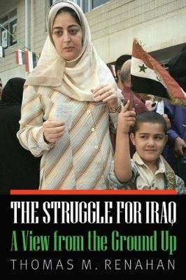 Struggle for Iraq - A View from the Ground Up (Hardcover): Thomas M Renahan