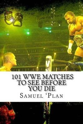 101 Wwe Matches to See Before You Die (Paperback): Samuel 'Plan