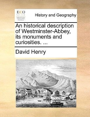 An Historical Description of Westminster-Abbey, Its Monuments and Curiosities. ... (Paperback): David Henry