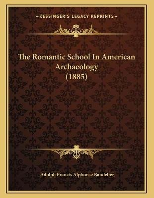 The Romantic School in American Archaeology (1885) (Paperback): Adolph Francis Alphonse Bandelier