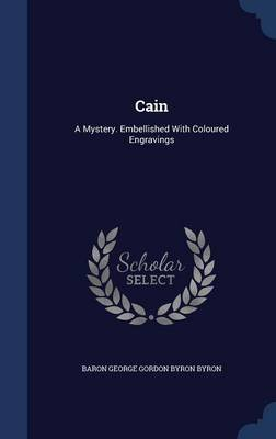 Cain - A Mystery. Embellished with Coloured Engravings (Hardcover): Baron George Gordon Byron Byron