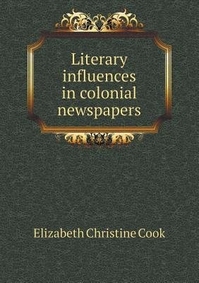 Literary Influences in Colonial Newspapers (Paperback): Elizabeth Christine Cook