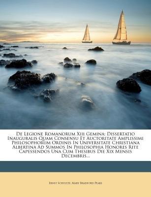 de Legione Romanorum XIII Gemina - Dissertatio Inauguralis Quam Consensu Et Auctoritate Amplissimi Philosophorum Ordinis in...