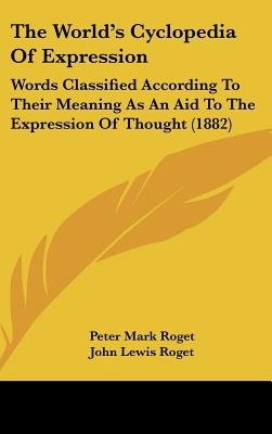 The World's Cyclopedia of Expression - Words Classified According to Their Meaning as an Aid to the Expression of Thought...