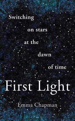 First Light - Switching on Stars at the Dawn of Time (Hardcover): Emma Chapman