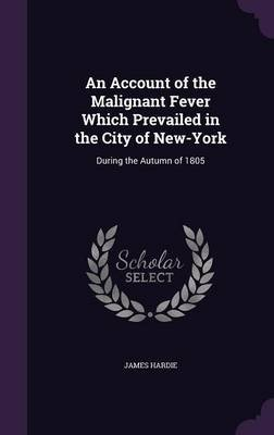 An Account of the Malignant Fever Which Prevailed in the City of New-York - During the Autumn of 1805 (Hardcover): James Hardie