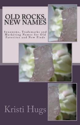 Old Rocks, New Names - Synonyms, Trademark and Marketing Names for Old Favorites and New Finds (Paperback): Kristi Hugs