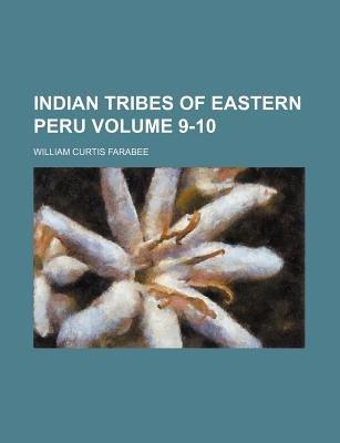 Indian Tribes of Eastern Peru Volume 9-10 (Paperback): William Curtis Farabee