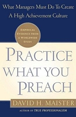 Practice What You Preach - What Managers Must Do to Create a High Achievement Culture (Electronic book text): Maister, David H....