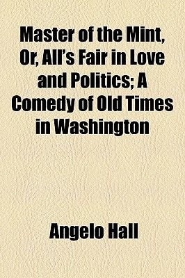 Master of the Mint, Or, All's Fair in Love and Politics; A Comedy of Old Times in Washington (Paperback): Angelo Hall