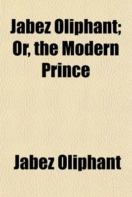 Jabez Oliphant; Or, the Modern Prince. Or, the Modern Prince (Paperback): Jabez Oliphant