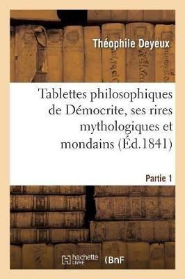 Tablettes Philosophiques de Democrite, Ses Rires Mythologiques Et Mondains. - , Suivis de Son Dictionnaire Pour Rire (French,...