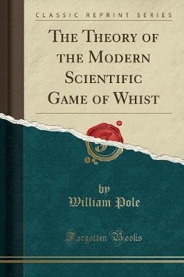 The Theory of the Modern Scientific Game of Whist (Classic Reprint) (Paperback): William Pole