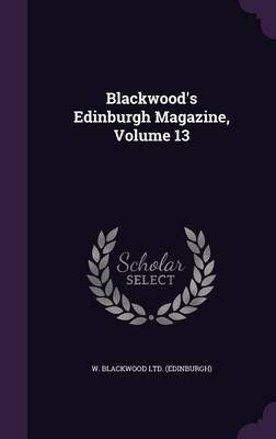 Blackwood's Edinburgh Magazine, Volume 13 (Hardcover): W. Blackwood Ltd (Edinburgh)