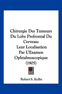 Chirurgie Des Tumeurs Du Lobe Prefrontal Du Cerveau - Leur Localisation Par L'Examen Ophtalmoscopique (1905) (English,...