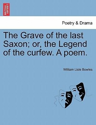 The Grave of the Last Saxon; Or, the Legend of the Curfew. a Poem. (Paperback): William Lisle Bowles