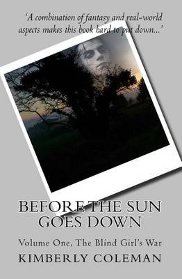 Before the Sun Goes Down - Volume One, the Blind Girl's War (Paperback): Kimberly Coleman