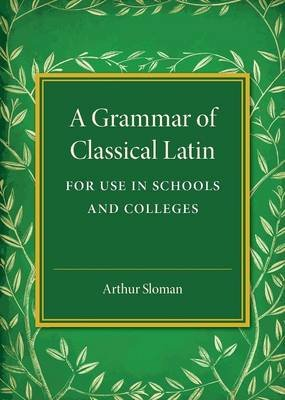 A Grammar of Classical Latin - For Use in Schools and Colleges (Paperback): Arthur Sloman