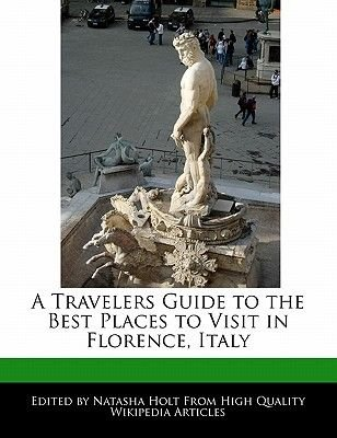 A Travelers Guide to the Best Places to Visit in Florence, Italy (Paperback): Natasha Holt