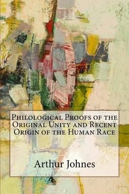 Philological Proofs of the Original Unity and Recent Origin of the Human Race (Paperback): Arthur James Johnes