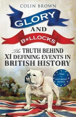 Glory and B*llocks - The Truth Behind Ten Defining Events in British History - And the Half-truths, Lies, Mistakes and What We...