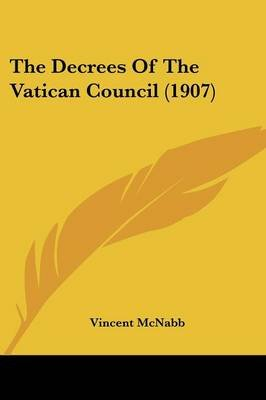The Decrees Of The Vatican Council (1907) (Paperback): Vincent McNabb