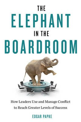 Elephant in the Boardroom - How Leaders Use and Manage Conflict to Reach Greater Levels of Success (Paperback): Edgar Papke