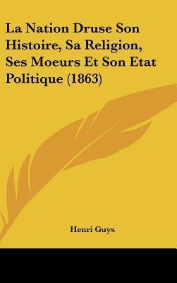 La Nation Druse Son Histoire, Sa Religion, Ses Moeurs Et Son Etat Politique (1863) (English, French, Hardcover): Henri Guys