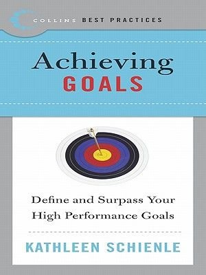 Best Practices: Achieving Goals - Define and Surpass Your High Performance Goals (Electronic book text): Kathleen Schienle