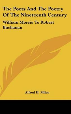 The Poets And The Poetry Of The Nineteenth Century - William Morris To Robert Buchanan (Hardcover): Alfred H. Miles