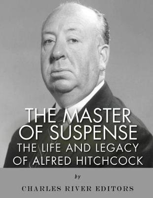 The Master of Suspense - The Life and Legacy of Alfred Hitchcock (Paperback): Charles River Editors