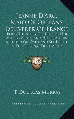 Jeanne D'Arc, Maid Of Orleans Deliverer Of France - Being The Story Of Her Life, Her Achievements, And Her Death As...