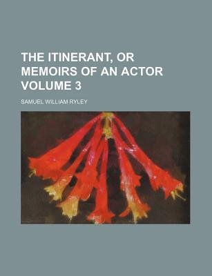 The Itinerant, or Memoirs of an Actor Volume 3 (Paperback): Samuel William Ryley