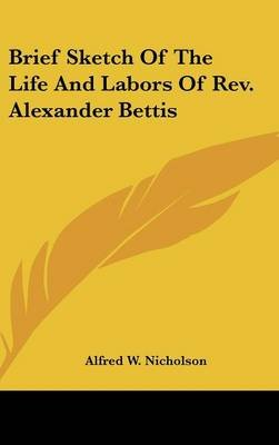 Brief Sketch of the Life and Labors of REV. Alexander Bettis (Hardcover): Alfred W. Nicholson