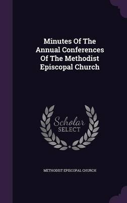 Minutes of the Annual Conferences of the Methodist Episcopal Church (Hardcover): Methodist Episcopal Church.