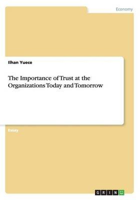 The Importance of Trust at the Organizations Today and Tomorrow (Paperback): Ilhan Yuece