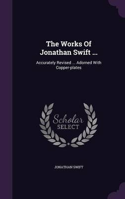The Works of Jonathan Swift ... - Accurately Revised ... Adorned with Copper-Plates (Hardcover): Jonathan Swift