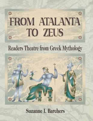 From Atalanta to Zeus - Readers Theatre from Greek Mythology (Paperback): Suzanne I. Barchers