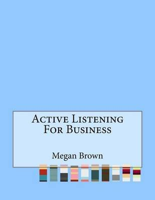 Active Listening for Business (Paperback): Megan Brown
