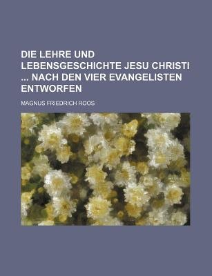 Die Lehre Und Lebensgeschichte Jesu Christi Nach Den Vier Evangelisten Entworfen (English, German, Paperback): Magnus Friedrich...