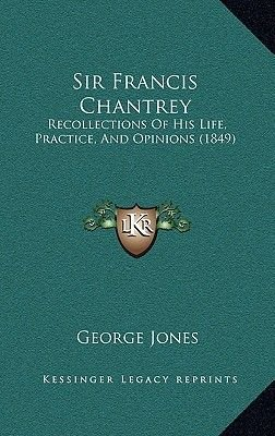 Sir Francis Chantrey - Recollections of His Life, Practice, and Opinions (1849) (Hardcover): George Jones
