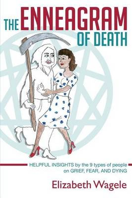 The Enneagram of Death - Helpful Insights by the 9 Types of People on Grief, Fear, and Dying. (Paperback): Elizabeth Wagele