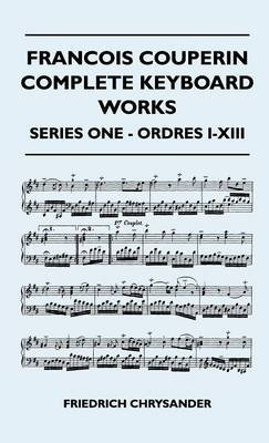 Francois Couperin Complete Keyboard Works - Series One - Ordres I-XIII (Hardcover): Friedrich Chrysander