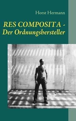 Res Composita - Der Ordnungshersteller (German, Paperback): Horst Hermann