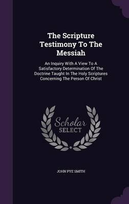 The Scripture Testimony to the Messiah - An Inquiry with a View to a Satisfactory Determination of the Doctrine Taught in the...