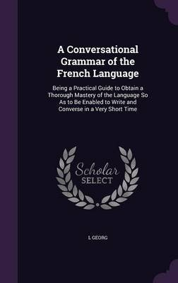 A Conversational Grammar of the French Language - Being a Practical Guide to Obtain a Thorough Mastery of the Language So as to...
